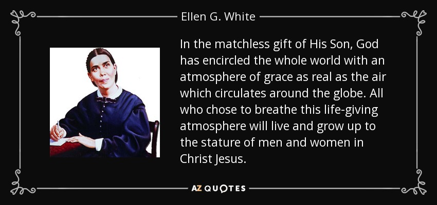 In the matchless gift of His Son, God has encircled the whole world with an atmosphere of grace as real as the air which circulates around the globe. All who chose to breathe this life-giving atmosphere will live and grow up to the stature of men and women in Christ Jesus. - Ellen G. White