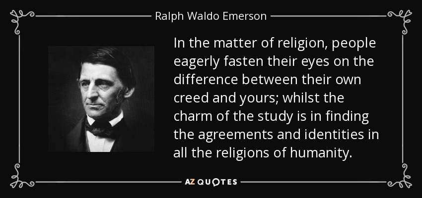 In the matter of religion, people eagerly fasten their eyes on the difference between their own creed and yours; whilst the charm of the study is in finding the agreements and identities in all the religions of humanity. - Ralph Waldo Emerson