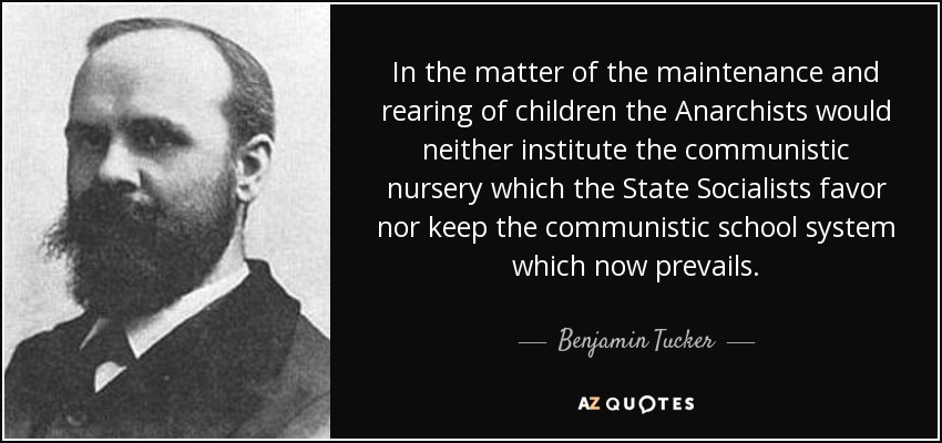In the matter of the maintenance and rearing of children the Anarchists would neither institute the communistic nursery which the State Socialists favor nor keep the communistic school system which now prevails. - Benjamin Tucker