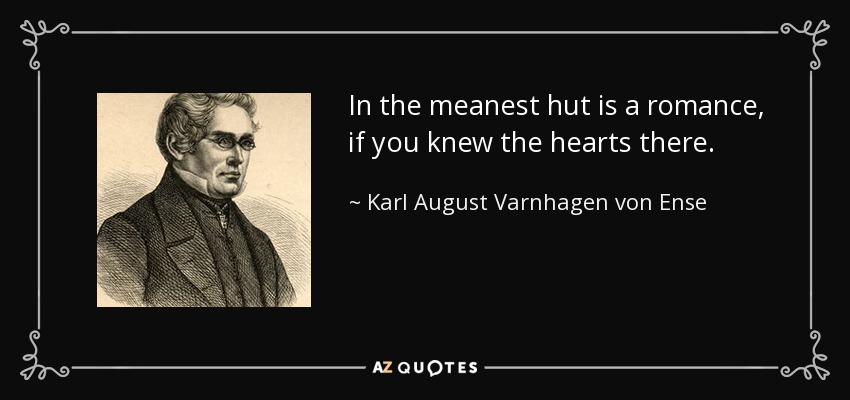 In the meanest hut is a romance, if you knew the hearts there. - Karl August Varnhagen von Ense