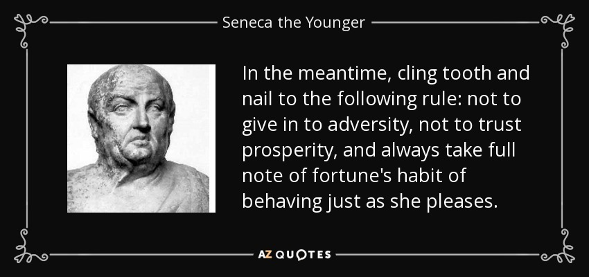 In the meantime, cling tooth and nail to the following rule: not to give in to adversity, not to trust prosperity, and always take full note of fortune's habit of behaving just as she pleases. - Seneca the Younger