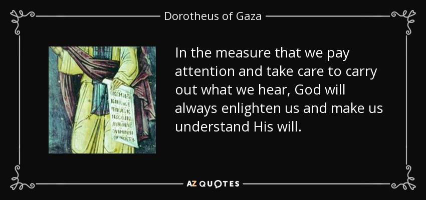 In the measure that we pay attention and take care to carry out what we hear, God will always enlighten us and make us understand His will. - Dorotheus of Gaza