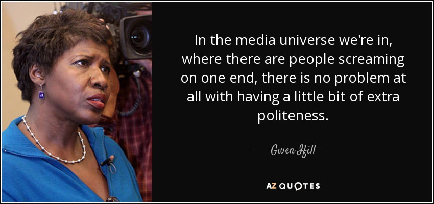 In the media universe we're in, where there are people screaming on one end, there is no problem at all with having a little bit of extra politeness. - Gwen Ifill