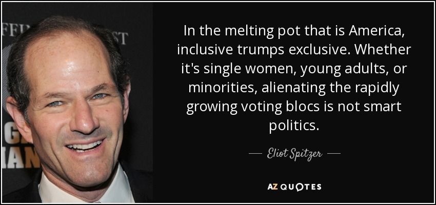 In the melting pot that is America, inclusive trumps exclusive. Whether it's single women, young adults, or minorities, alienating the rapidly growing voting blocs is not smart politics. - Eliot Spitzer