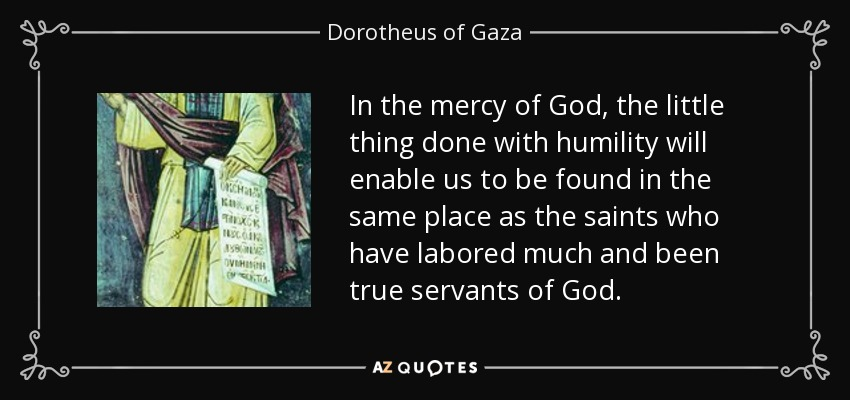 In the mercy of God, the little thing done with humility will enable us to be found in the same place as the saints who have labored much and been true servants of God. - Dorotheus of Gaza