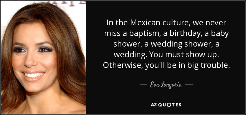In the Mexican culture, we never miss a baptism, a birthday, a baby shower, a wedding shower, a wedding. You must show up. Otherwise, you'll be in big trouble. - Eva Longoria