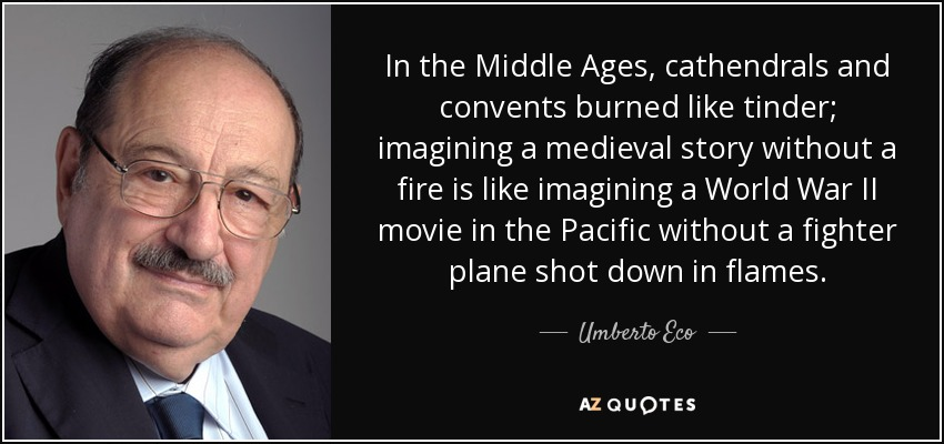In the Middle Ages, cathendrals and convents burned like tinder; imagining a medieval story without a fire is like imagining a World War II movie in the Pacific without a fighter plane shot down in flames. - Umberto Eco