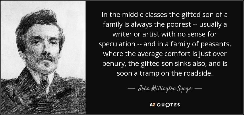 In the middle classes the gifted son of a family is always the poorest -- usually a writer or artist with no sense for speculation -- and in a family of peasants, where the average comfort is just over penury, the gifted son sinks also, and is soon a tramp on the roadside. - John Millington Synge