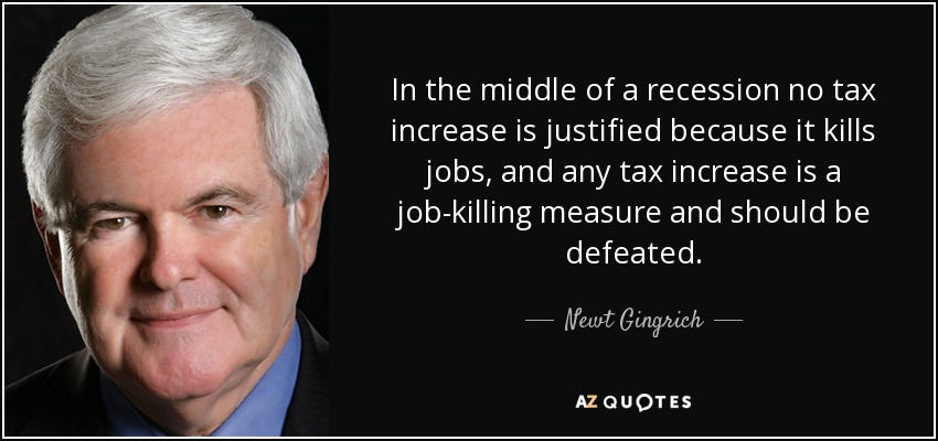 In the middle of a recession no tax increase is justified because it kills jobs, and any tax increase is a job-killing measure and should be defeated. - Newt Gingrich