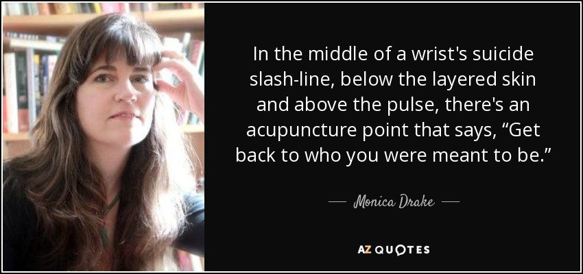 """In the middle of a wrist's suicide slash-line, below the layered skin and above the pulse, there's an acupuncture point that says, """"Get back to who you were meant to be."""" - Monica Drake"""