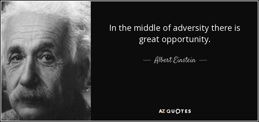 In the middle of adversity there is great opportunity. - Albert Einstein