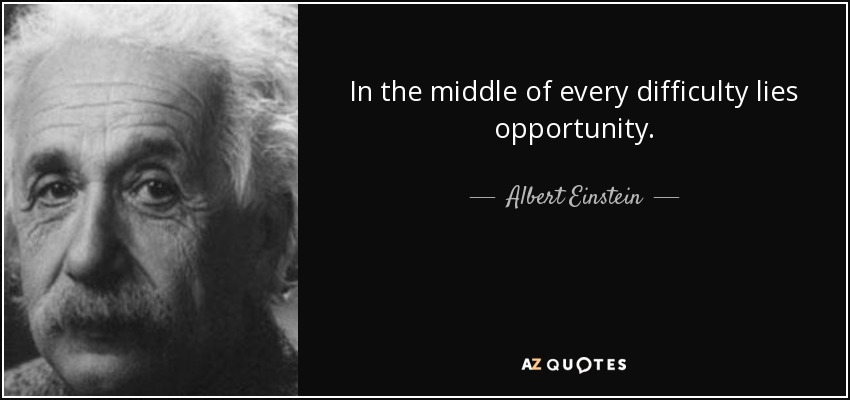 In the middle of every difficulty lies opportunity. - Albert Einstein