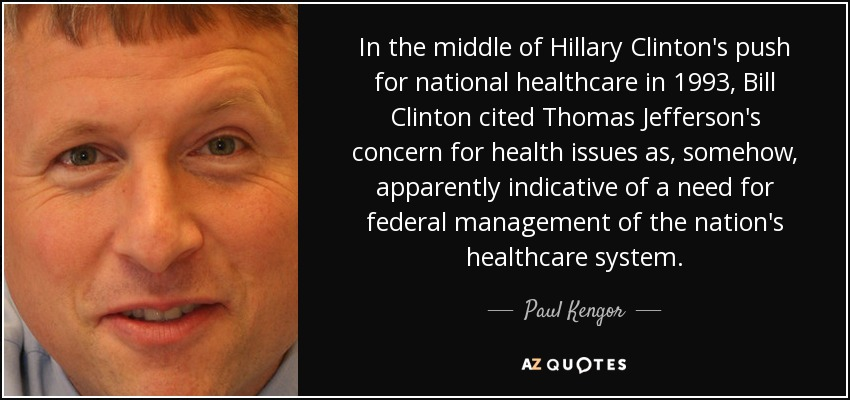 In the middle of Hillary Clinton's push for national healthcare in 1993, Bill Clinton cited Thomas Jefferson's concern for health issues as, somehow, apparently indicative of a need for federal management of the nation's healthcare system. - Paul Kengor