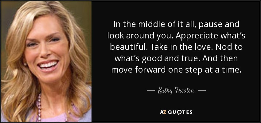 In the middle of it all, pause and look around you. Appreciate what's beautiful. Take in the love. Nod to what's good and true. And then move forward one step at a time. - Kathy Freston