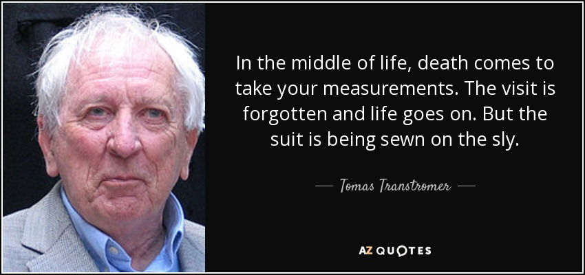 In the middle of life, death comes to take your measurements. The visit is forgotten and life goes on. But the suit is being sewn on the sly. - Tomas Transtromer