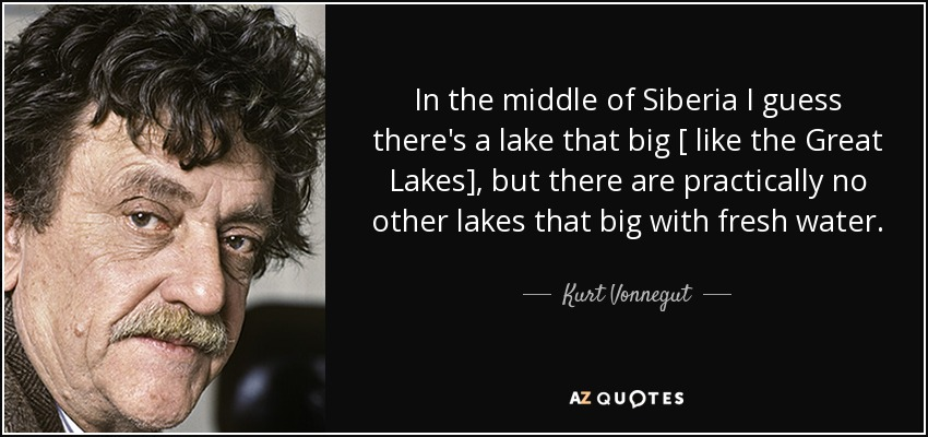In the middle of Siberia I guess there's a lake that big [ like the Great Lakes], but there are practically no other lakes that big with fresh water. - Kurt Vonnegut