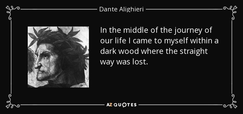 In the middle of the journey of our life I came to myself within a dark wood where the straight way was lost. - Dante Alighieri