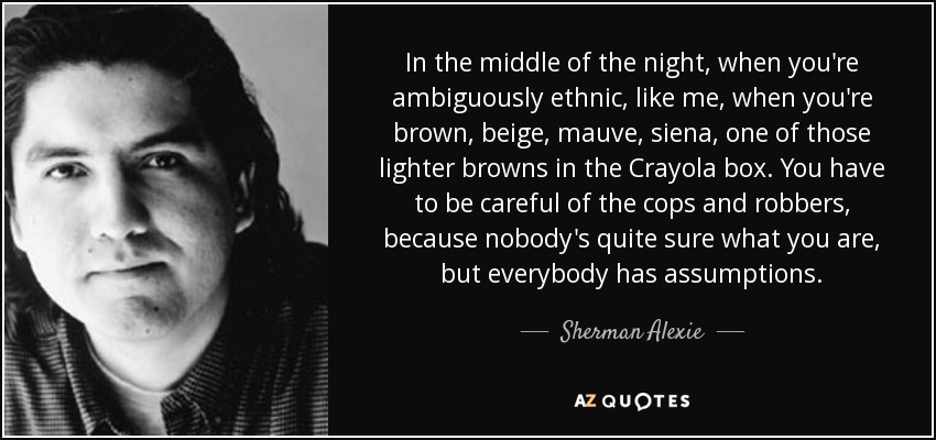 In the middle of the night, when you're ambiguously ethnic, like me, when you're brown, beige, mauve, siena, one of those lighter browns in the Crayola box. You have to be careful of the cops and robbers, because nobody's quite sure what you are, but everybody has assumptions. - Sherman Alexie