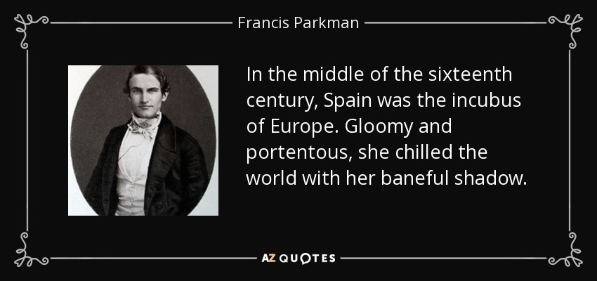 In the middle of the sixteenth century, Spain was the incubus of Europe. Gloomy and portentous, she chilled the world with her baneful shadow. - Francis Parkman