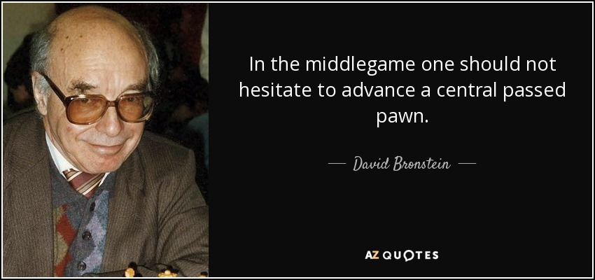 In the middlegame one should not hesitate to advance a central passed pawn. - David Bronstein