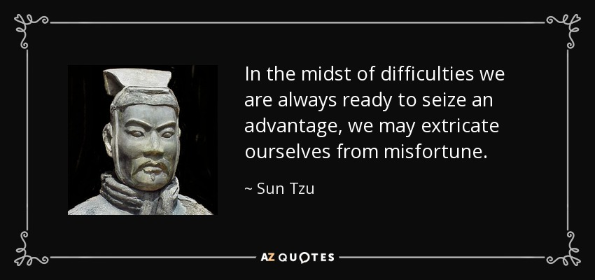 In the midst of difficulties we are always ready to seize an advantage, we may extricate ourselves from misfortune. - Sun Tzu