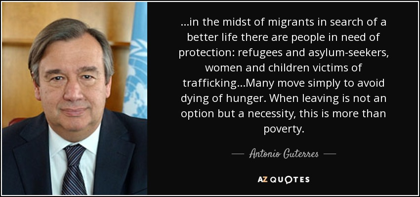...in the midst of migrants in search of a better life there are people in need of protection: refugees and asylum-seekers, women and children victims of trafficking...Many move simply to avoid dying of hunger. When leaving is not an option but a necessity, this is more than poverty. - Antonio Guterres