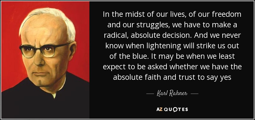 In the midst of our lives, of our freedom and our struggles, we have to make a radical, absolute decision. And we never know when lightening will strike us out of the blue. It may be when we least expect to be asked whether we have the absolute faith and trust to say yes - Karl Rahner