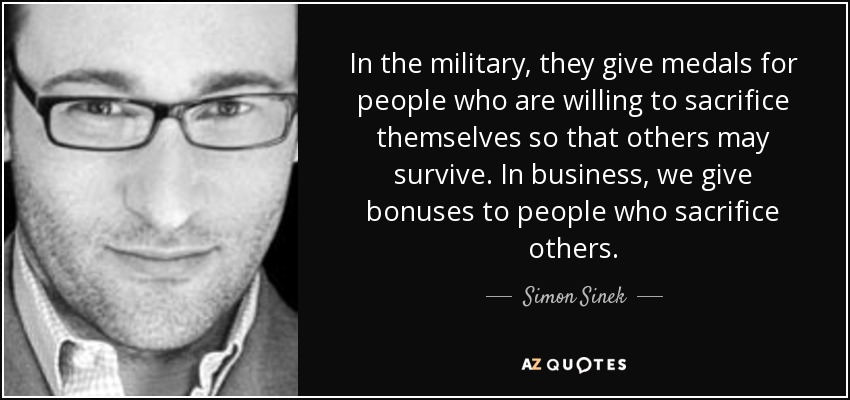 In the military, they give medals for people who are willing to sacrifice themselves so that others may survive. In business, we give bonuses to people who sacrifice others. - Simon Sinek