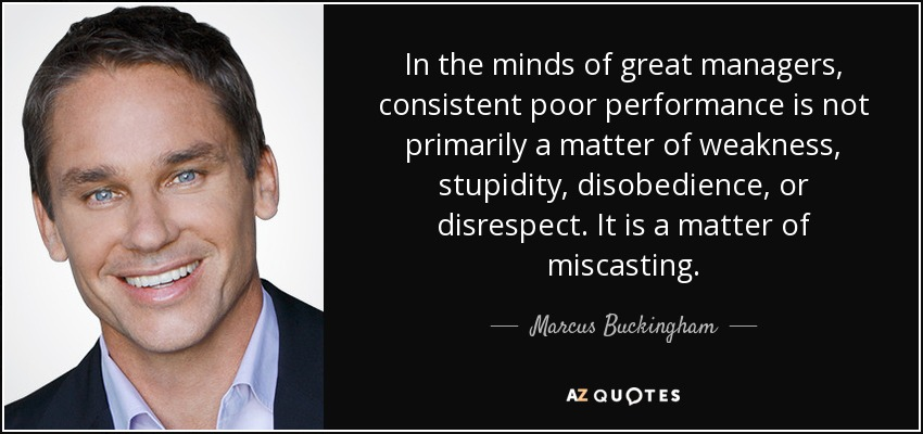 In the minds of great managers, consistent poor performance is not primarily a matter of weakness, stupidity, disobedience, or disrespect. It is a matter of miscasting. - Marcus Buckingham