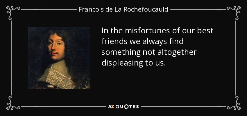 In the misfortunes of our best friends we always find something not altogether displeasing to us. - Francois de La Rochefoucauld
