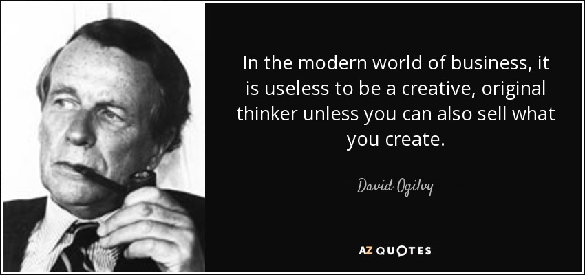 In the modern world of business, it is useless to be a creative, original thinker unless you can also sell what you create. - David Ogilvy