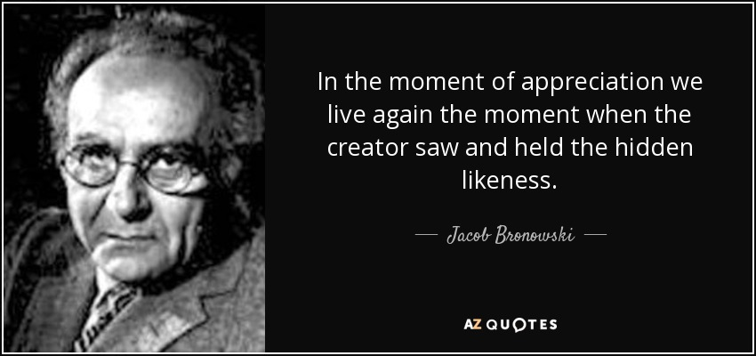 In the moment of appreciation we live again the moment when the creator saw and held the hidden likeness. - Jacob Bronowski