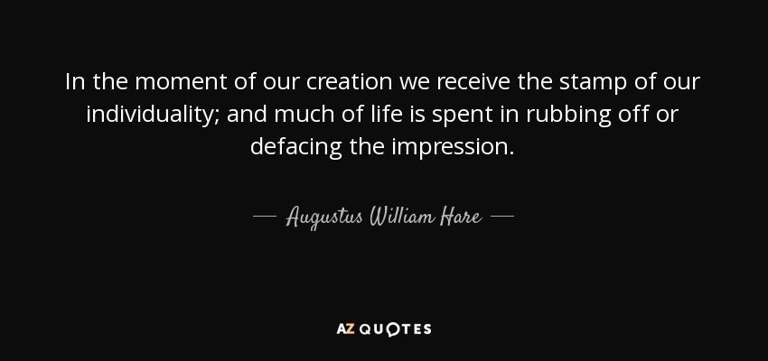 In the moment of our creation we receive the stamp of our individuality; and much of life is spent in rubbing off or defacing the impression. - Augustus William Hare