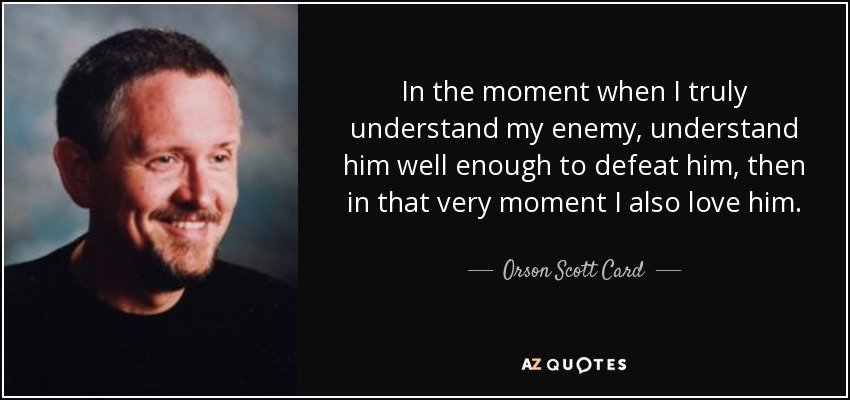 In the moment when I truly understand my enemy, understand him well enough to defeat him, then in that very moment I also love him. - Orson Scott Card