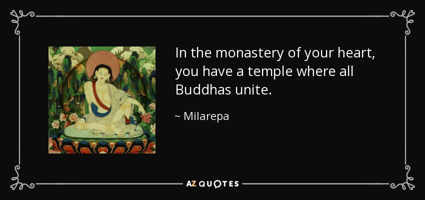 In the monastery of your heart, you have a temple where all Buddhas unite. - Milarepa