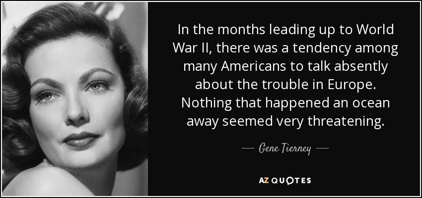 In the months leading up to World War II, there was a tendency among many Americans to talk absently about the trouble in Europe. Nothing that happened an ocean away seemed very threatening. - Gene Tierney
