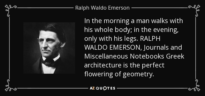 In the morning a man walks with his whole body; in the evening, only with his legs. RALPH WALDO EMERSON, Journals and Miscellaneous Notebooks Greek architecture is the perfect flowering of geometry. - Ralph Waldo Emerson