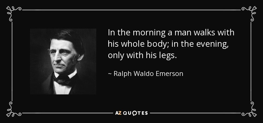 In the morning a man walks with his whole body; in the evening, only with his legs. - Ralph Waldo Emerson
