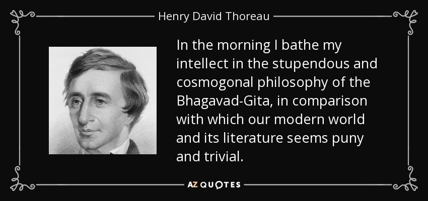 In the morning I bathe my intellect in the stupendous and cosmogonal philosophy of the Bhagavad-Gita, in comparison with which our modern world and its literature seems puny and trivial. - Henry David Thoreau