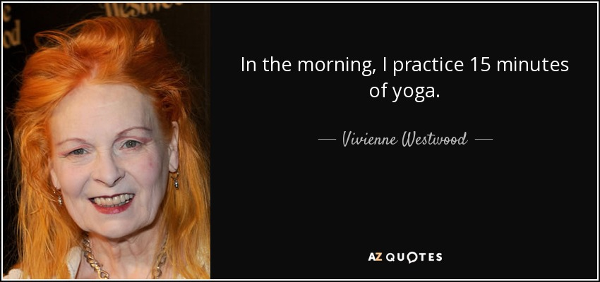 In the morning, I practice 15 minutes of yoga. - Vivienne Westwood