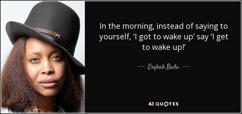In the morning, instead of saying to yourself, 'I got to wake up' say 'I get to wake up!' - Erykah Badu