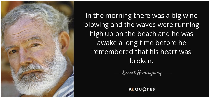 In the morning there was a big wind blowing and the waves were running high up on the beach and he was awake a long time before he remembered that his heart was broken. - Ernest Hemingway