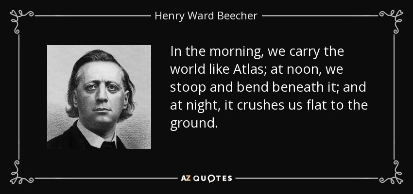 In the morning, we carry the world like Atlas; at noon, we stoop and bend beneath it; and at night, it crushes us flat to the ground. - Henry Ward Beecher