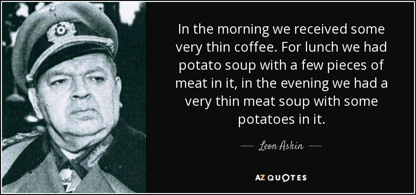 In the morning we received some very thin coffee. For lunch we had potato soup with a few pieces of meat in it, in the evening we had a very thin meat soup with some potatoes in it. - Leon Askin