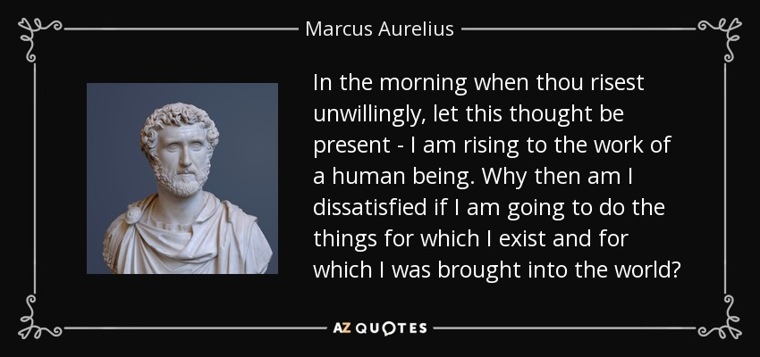 In the morning when thou risest unwillingly, let this thought be present - I am rising to the work of a human being. Why then am I dissatisfied if I am going to do the things for which I exist and for which I was brought into the world? - Marcus Aurelius