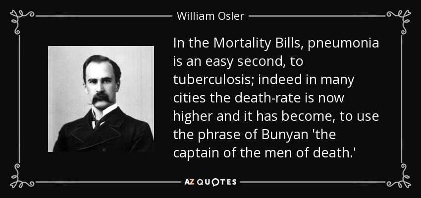 In the Mortality Bills, pneumonia is an easy second, to tuberculosis; indeed in many cities the death-rate is now higher and it has become, to use the phrase of Bunyan 'the captain of the men of death.' - William Osler
