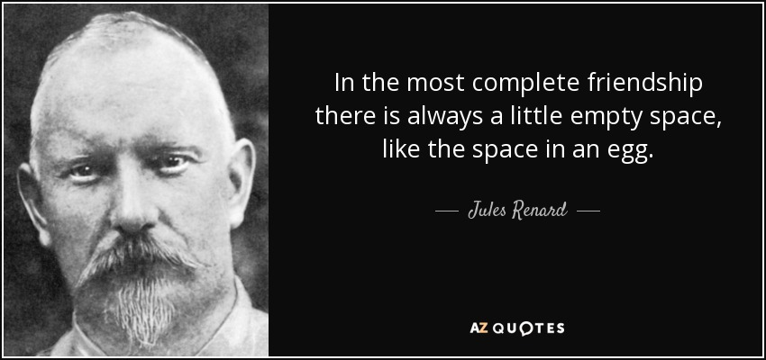 In the most complete friendship there is always a little empty space, like the space in an egg. - Jules Renard