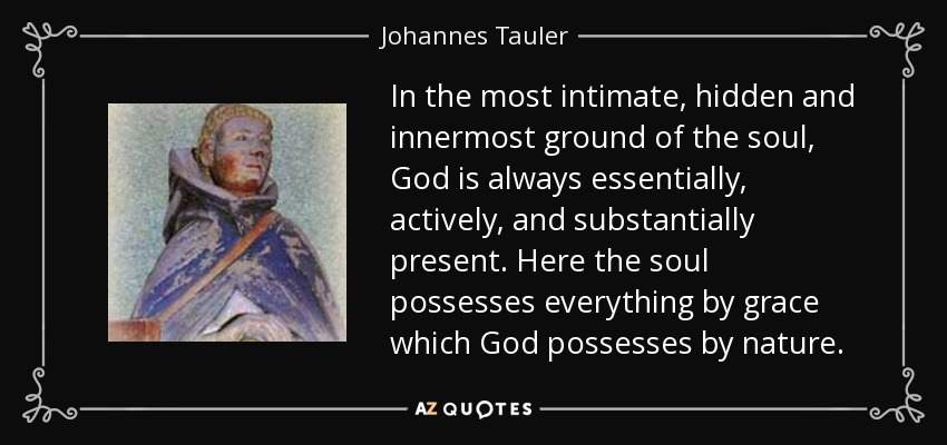 In the most intimate, hidden and innermost ground of the soul, God is always essentially, actively, and substantially present. Here the soul possesses everything by grace which God possesses by nature. - Johannes Tauler