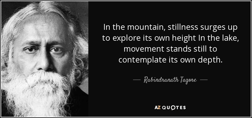 In the mountain, stillness surges up to explore its own height In the lake, movement stands still to contemplate its own depth. - Rabindranath Tagore