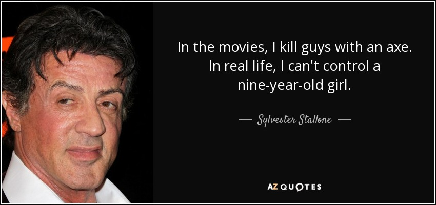 In the movies, I kill guys with an axe. In real life, I can't control a nine-year-old girl. - Sylvester Stallone